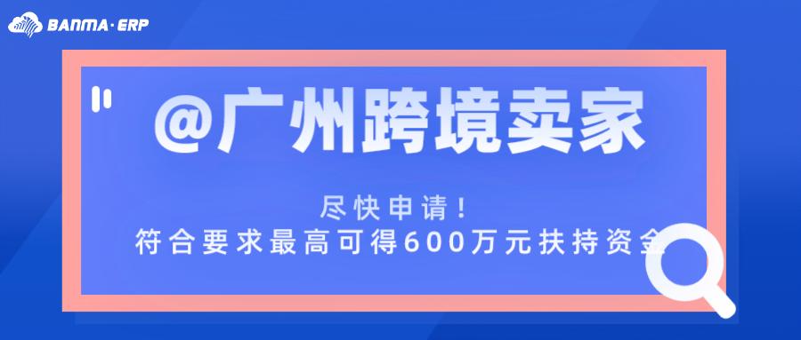 @广州跨境卖家:尽快申请!符合要求最高可得600万元扶持资金