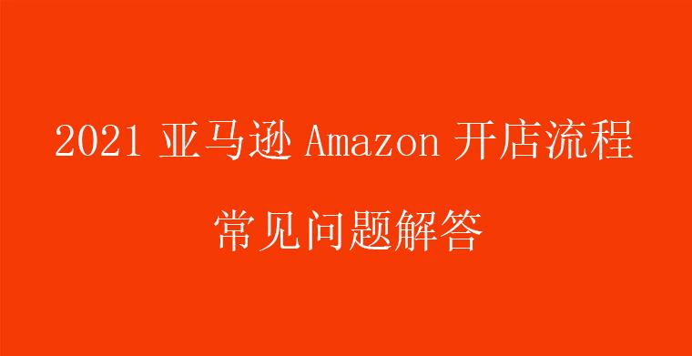 2021亚马逊Amazon开店流程常见问题解答